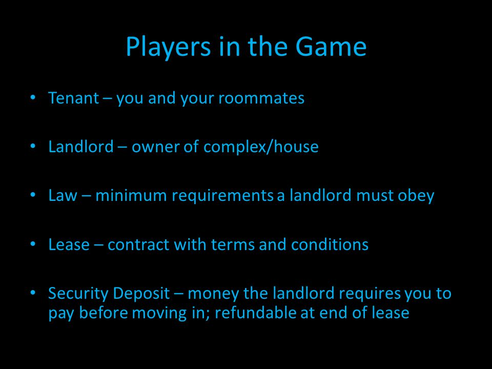 Players in the Game Tenant – you and your roommates Landlord – owner of complex/house Law – minimum requirements a landlord must obey Lease – contract