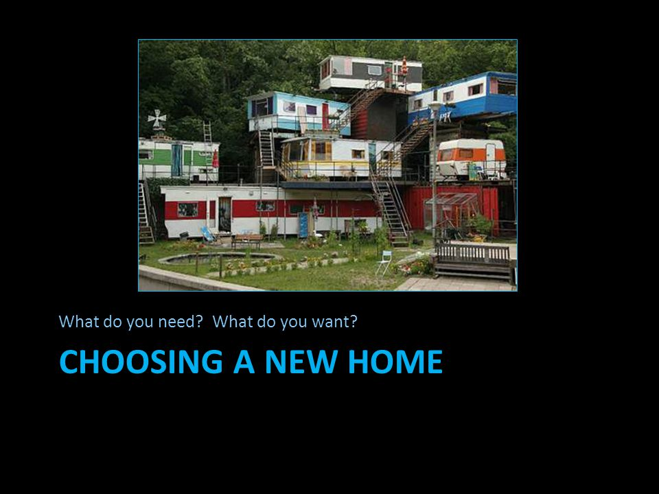 CHOOSING A NEW HOME What do you need? What do you want?