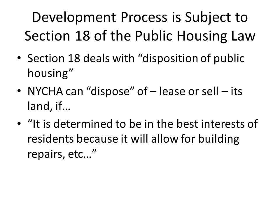 Development Process is Subject to Section 18 of the Public Housing Law Section 18 deals with disposition of public housing NYCHA can dispose of – lease or sell – its land, if… It is determined to be in the best interests of residents because it will allow for building repairs, etc…