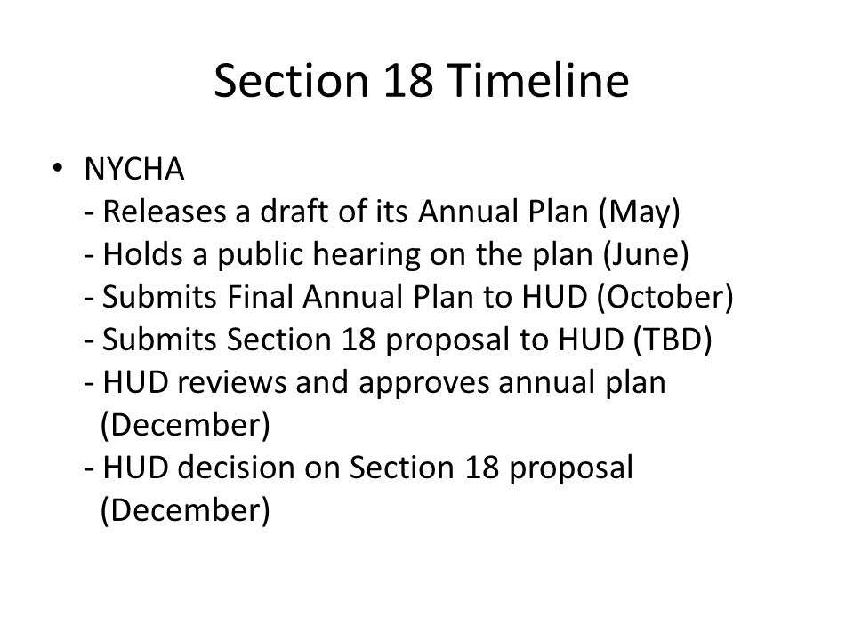 Section 18 Timeline NYCHA - Releases a draft of its Annual Plan (May) - Holds a public hearing on the plan (June) - Submits Final Annual Plan to HUD (October) - Submits Section 18 proposal to HUD (TBD) - HUD reviews and approves annual plan (December) - HUD decision on Section 18 proposal (December)