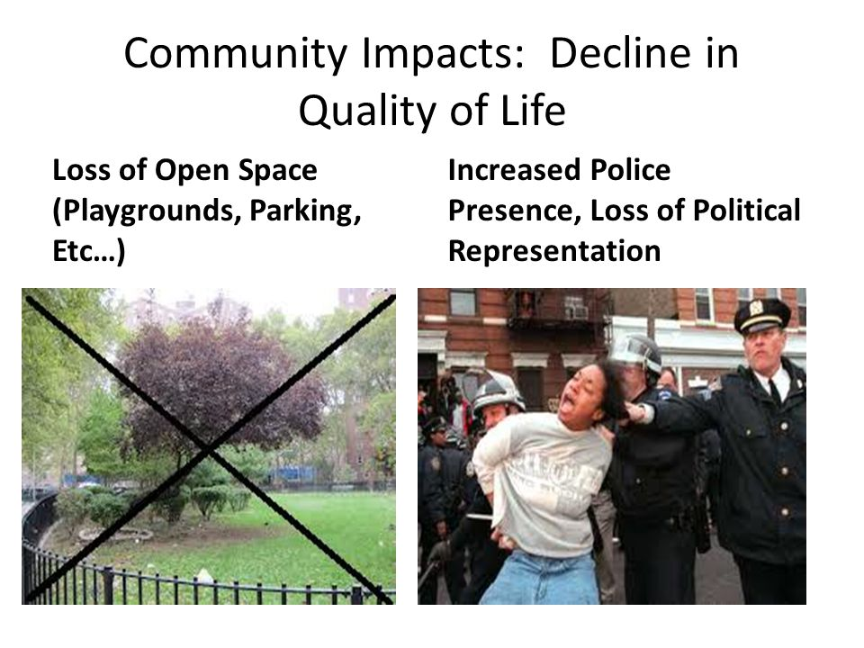 Community Impacts: Decline in Quality of Life Loss of Open Space (Playgrounds, Parking, Etc…) Increased Police Presence, Loss of Political Representation