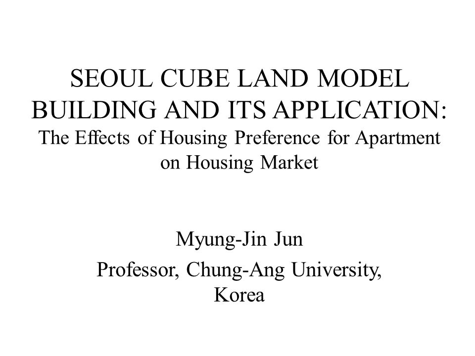 SEOUL CUBE LAND MODEL BUILDING AND ITS APPLICATION: The Effects of Housing Preference for Apartment on Housing Market Myung-Jin Jun Professor, Chung-A