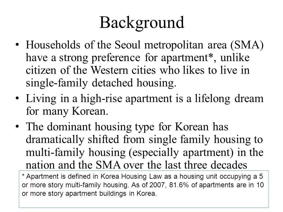 Background Households of the Seoul metropolitan area (SMA) have a strong preference for apartment*, unlike citizen of the Western cities who likes to live in single-family detached housing.