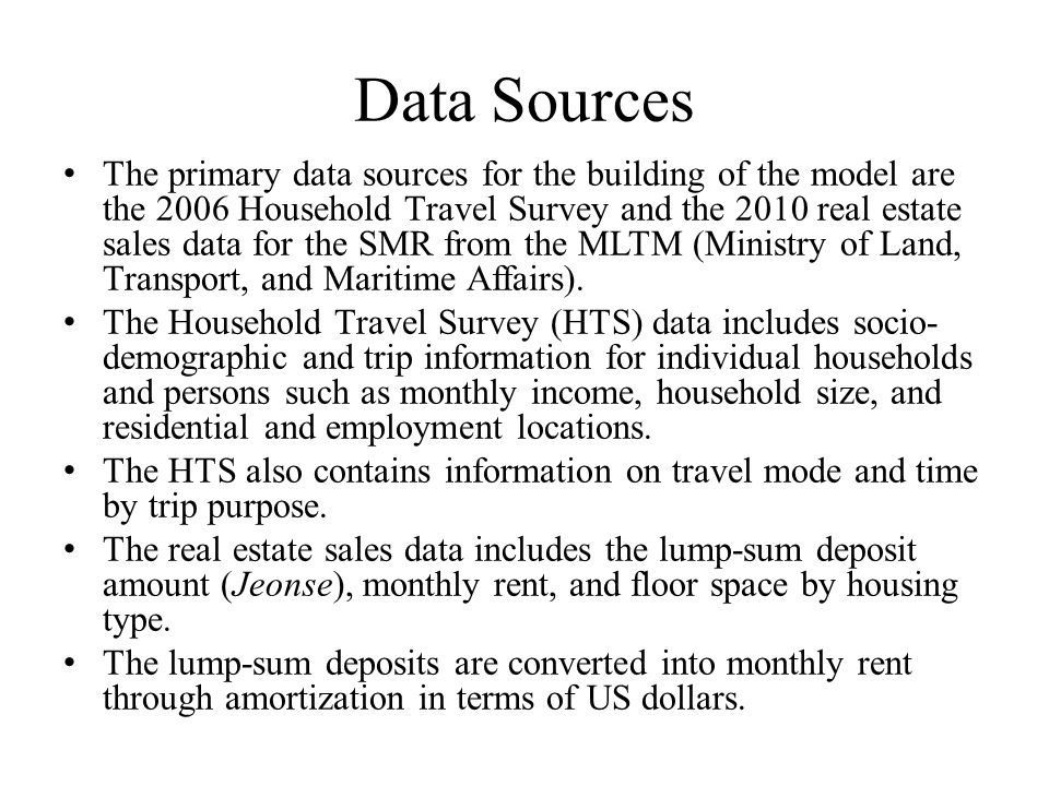Data Sources The primary data sources for the building of the model are the 2006 Household Travel Survey and the 2010 real estate sales data for the SMR from the MLTM (Ministry of Land, Transport, and Maritime Affairs).