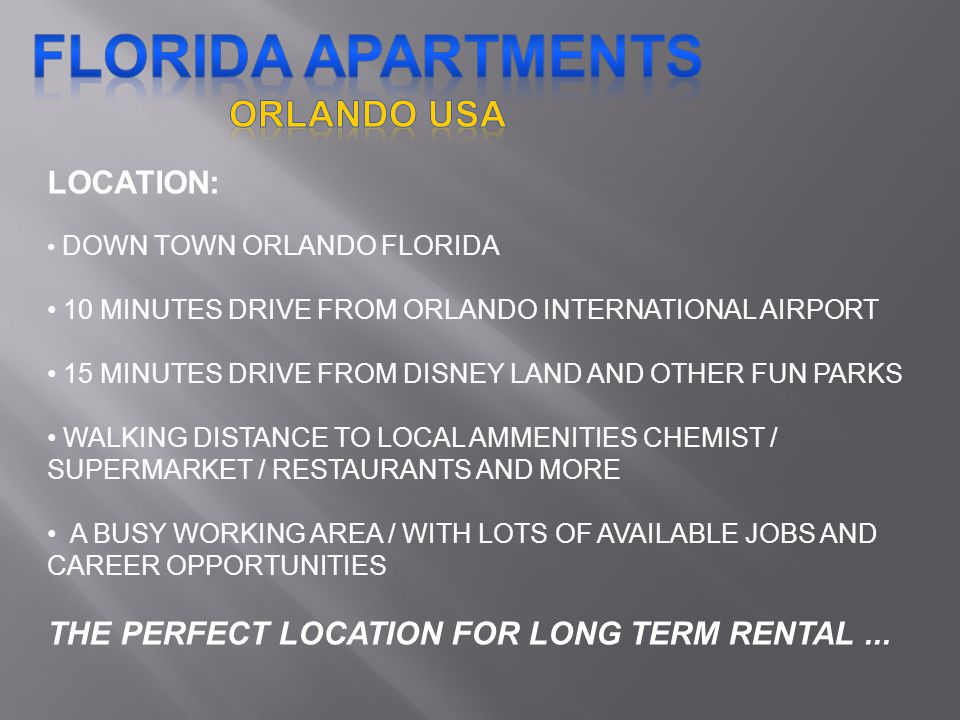 LOCATION: DOWN TOWN ORLANDO FLORIDA 10 MINUTES DRIVE FROM ORLANDO INTERNATIONAL AIRPORT 15 MINUTES DRIVE FROM DISNEY LAND AND OTHER FUN PARKS WALKING DISTANCE TO LOCAL AMMENITIES CHEMIST / SUPERMARKET / RESTAURANTS AND MORE A BUSY WORKING AREA / WITH LOTS OF AVAILABLE JOBS AND CAREER OPPORTUNITIES THE PERFECT LOCATION FOR LONG TERM RENTAL...