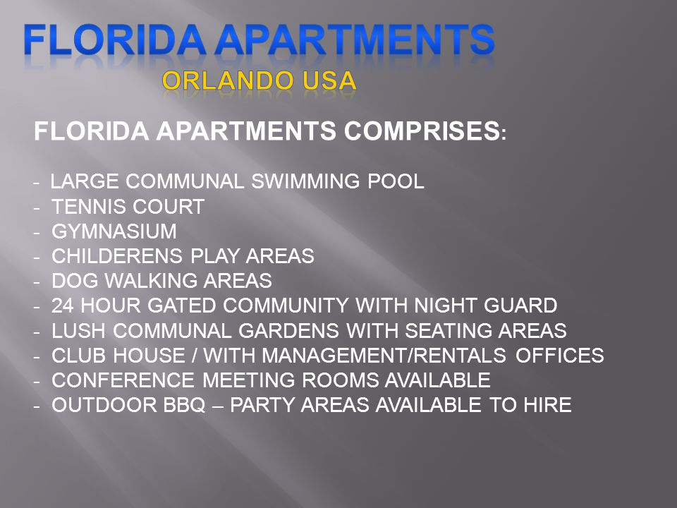 FLORIDA APARTMENTS COMPRISES : - LARGE COMMUNAL SWIMMING POOL - TENNIS COURT - GYMNASIUM - CHILDERENS PLAY AREAS - DOG WALKING AREAS - 24 HOUR GATED COMMUNITY WITH NIGHT GUARD - LUSH COMMUNAL GARDENS WITH SEATING AREAS - CLUB HOUSE / WITH MANAGEMENT/RENTALS OFFICES - CONFERENCE MEETING ROOMS AVAILABLE - OUTDOOR BBQ – PARTY AREAS AVAILABLE TO HIRE