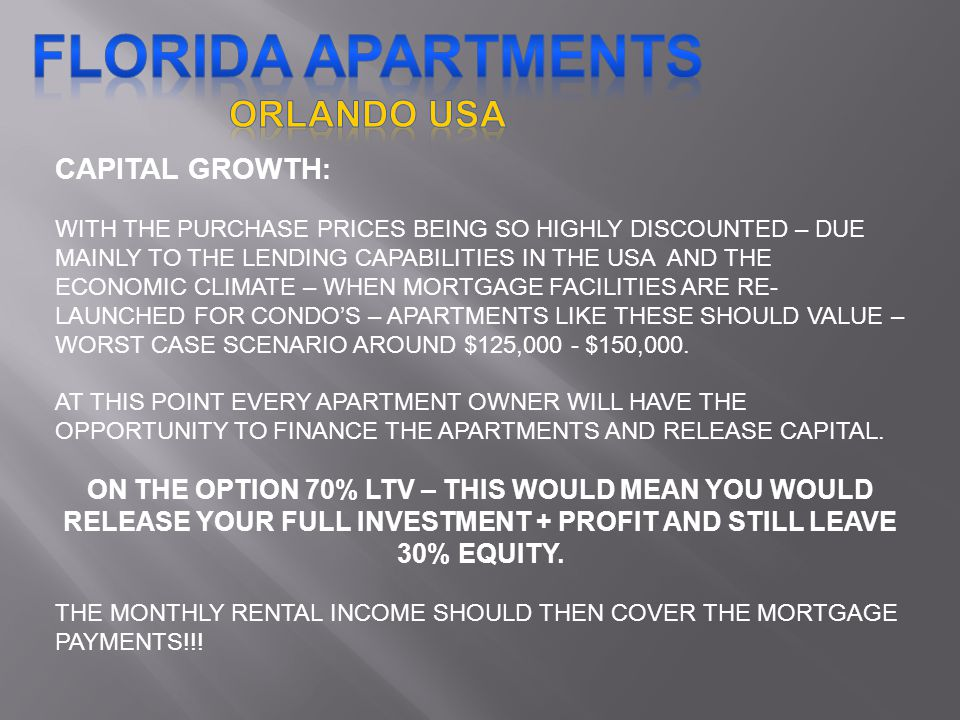 CAPITAL GROWTH : WITH THE PURCHASE PRICES BEING SO HIGHLY DISCOUNTED – DUE MAINLY TO THE LENDING CAPABILITIES IN THE USA AND THE ECONOMIC CLIMATE – WHEN MORTGAGE FACILITIES ARE RE- LAUNCHED FOR CONDOS – APARTMENTS LIKE THESE SHOULD VALUE – WORST CASE SCENARIO AROUND $125,000 - $150,000.