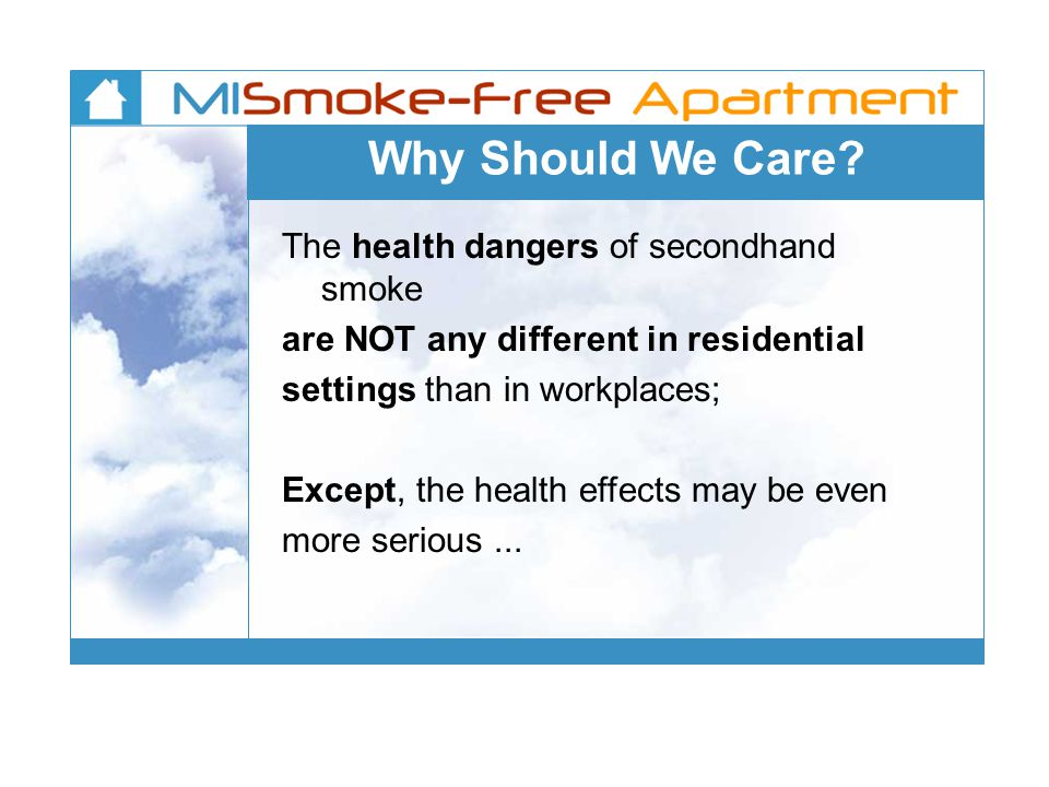 Why Should We Care? The health dangers of secondhand smoke are NOT any different in residential settings than in workplaces; Except, the health effect
