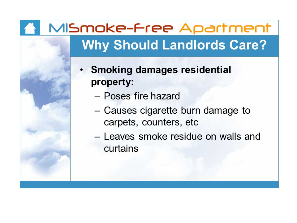 Why Should Landlords Care? Smoking damages residential property: –Poses fire hazard –Causes cigarette burn damage to carpets, counters, etc –Leaves sm
