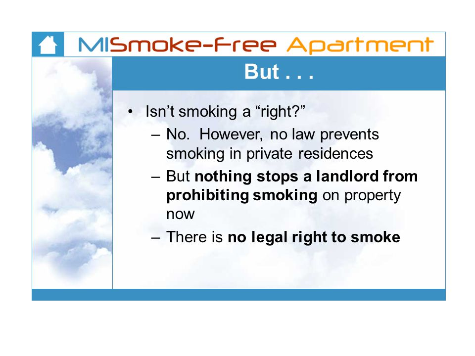 But... Isnt smoking a right? –No. However, no law prevents smoking in private residences –But nothing stops a landlord from prohibiting smoking on pro