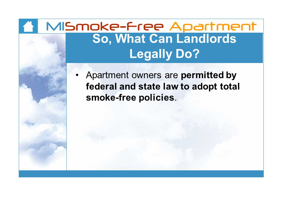 So, What Can Landlords Legally Do? Apartment owners are permitted by federal and state law to adopt total smoke-free policies.