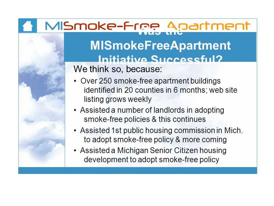 Was the MISmokeFreeApartment Initiative Successful? We think so, because: Over 250 smoke-free apartment buildings identified in 20 counties in 6 month