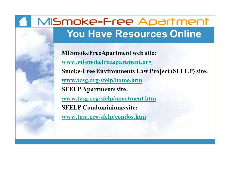 You Have Resources Online MISmokeFreeApartment web site: www.mismokefreeapartment.org Smoke-Free Environments Law Project (SFELP) site: www.tcsg.org/s