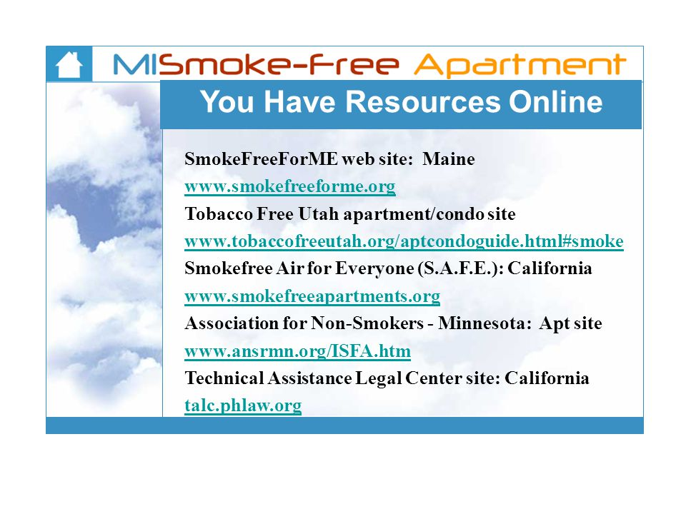 You Have Resources Online SmokeFreeForME web site: Maine www.smokefreeforme.org Tobacco Free Utah apartment/condo site www.tobaccofreeutah.org/aptcond