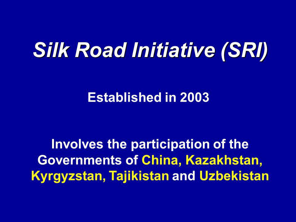 Silk Road Initiative (SRI) Involves the participation of the Governments of China, Kazakhstan, Kyrgyzstan, Tajikistan and Uzbekistan Established in 2003