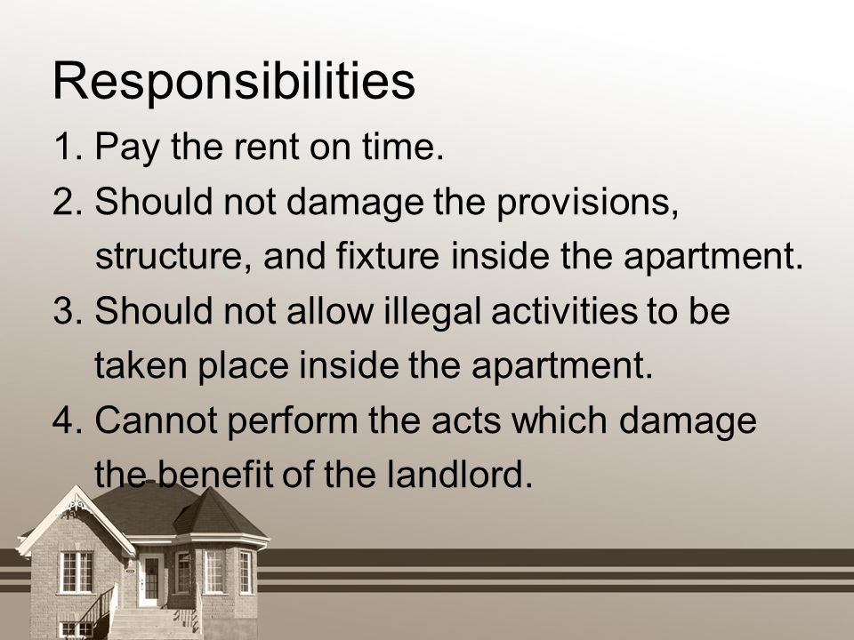 Responsibilities 1. Pay the rent on time. 2. Should not damage the provisions, structure, and fixture inside the apartment. 3. Should not allow illega