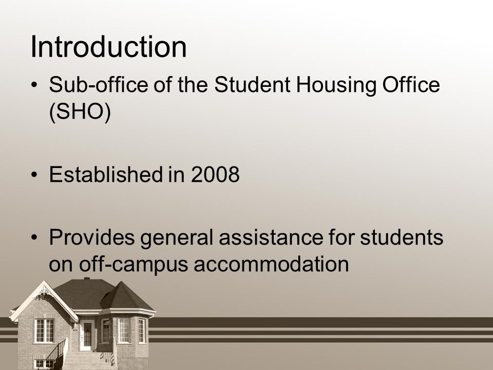 Introduction Sub-office of the Student Housing Office (SHO) Established in 2008 Provides general assistance for students on off-campus accommodation
