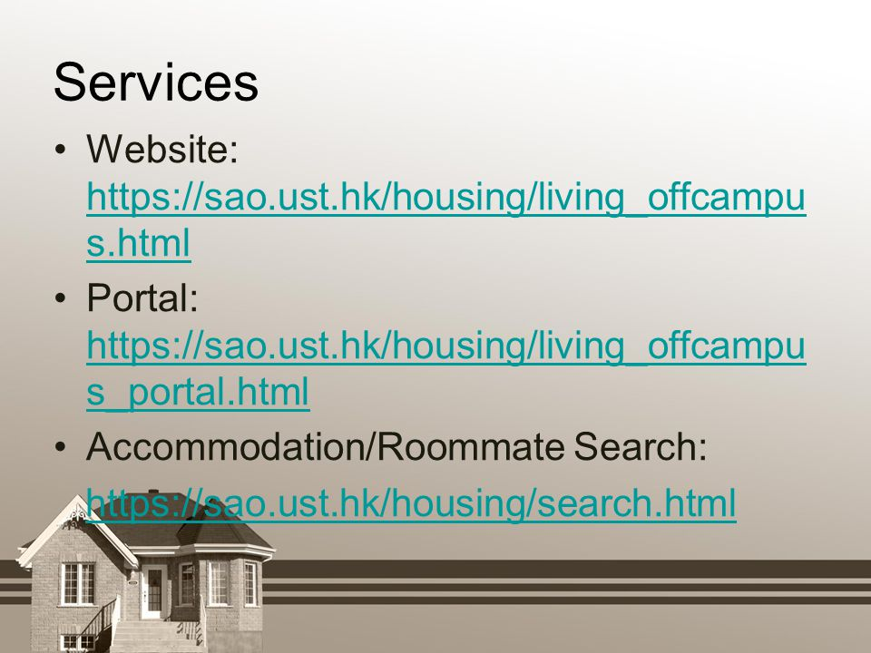 Services Website: https://sao.ust.hk/housing/living_offcampu s.html https://sao.ust.hk/housing/living_offcampu s.html Portal: https://sao.ust.hk/housing/living_offcampu s_portal.html https://sao.ust.hk/housing/living_offcampu s_portal.html Accommodation/Roommate Search: https://sao.ust.hk/housing/search.html