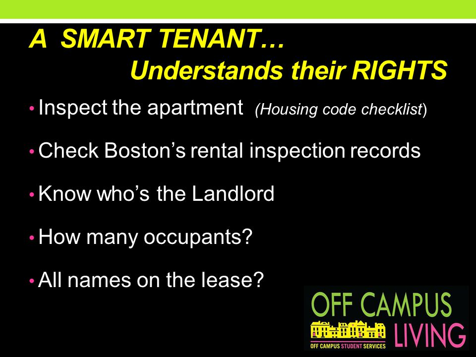 A SMART TENANT… Understands their RIGHTS Inspect the apartment (Housing code checklist) Check Bostons rental inspection records Know whos the Landlord How many occupants.