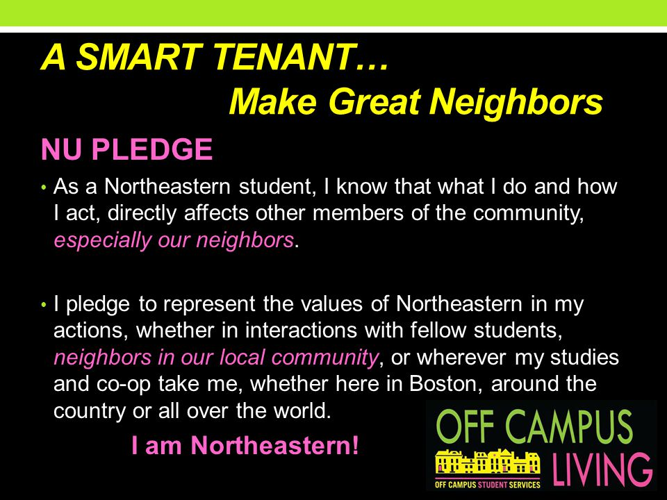 A SMART TENANT… Make Great Neighbors NU PLEDGE As a Northeastern student, I know that what I do and how I act, directly affects other members of the c