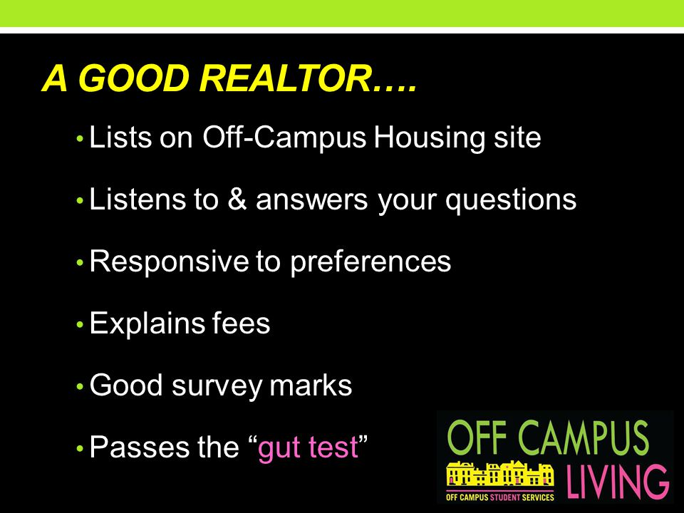 A GOOD REALTOR…. Lists on Off-Campus Housing site Listens to & answers your questions Responsive to preferences Explains fees Good survey marks Passes