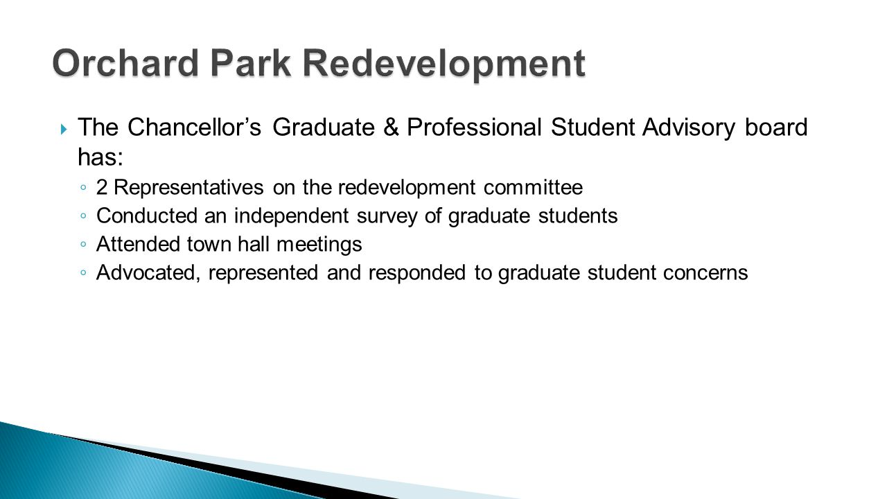 The Chancellors Graduate & Professional Student Advisory board has: 2 Representatives on the redevelopment committee Conducted an independent survey o