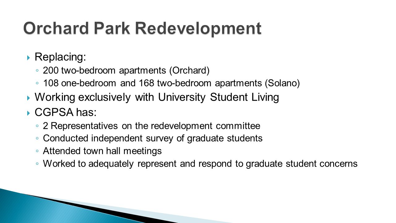 Replacing: 200 two-bedroom apartments (Orchard) 108 one-bedroom and 168 two-bedroom apartments (Solano) Working exclusively with University Student Living CGPSA has: 2 Representatives on the redevelopment committee Conducted independent survey of graduate students Attended town hall meetings Worked to adequately represent and respond to graduate student concerns
