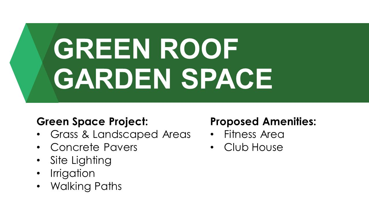 GREEN ROOF GARDEN SPACE Proposed Amenities: Fitness Area Club House Green Space Project: Grass & Landscaped Areas Concrete Pavers Site Lighting Irriga