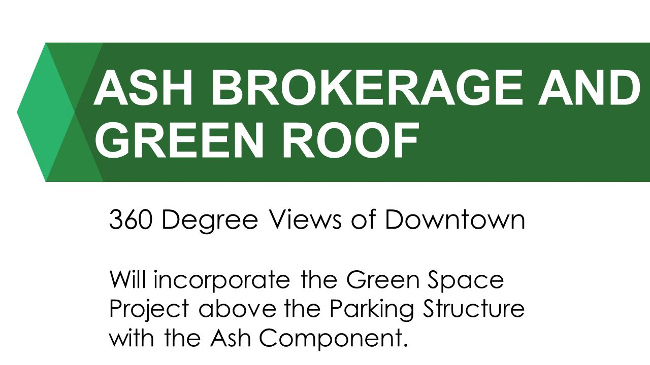 ASH BROKERAGE AND GREEN ROOF 360 Degree Views of Downtown Will incorporate the Green Space Project above the Parking Structure with the Ash Component.