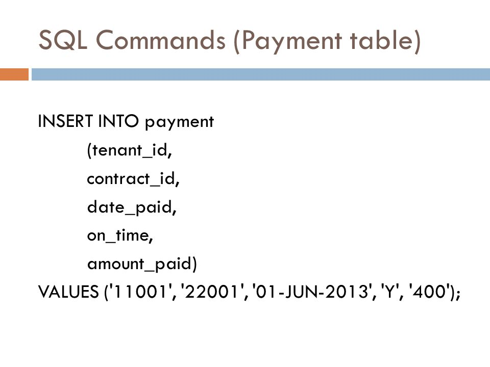 SQL Commands (Payment table) INSERT INTO payment (tenant_id, contract_id, date_paid, on_time, amount_paid) VALUES ('11001', '22001', '01-JUN-2013', 'Y
