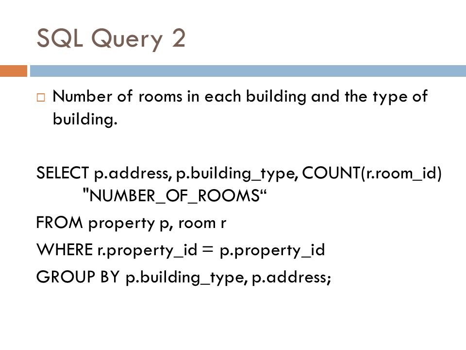 SQL Query 2 Number of rooms in each building and the type of building. SELECT p.address, p.building_type, COUNT(r.room_id)
