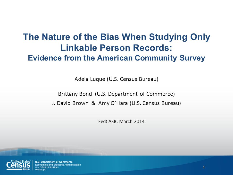 The Nature of the Bias When Studying Only Linkable Person Records: Evidence from the American Community Survey Adela Luque (U.S. Census Bureau) Britta