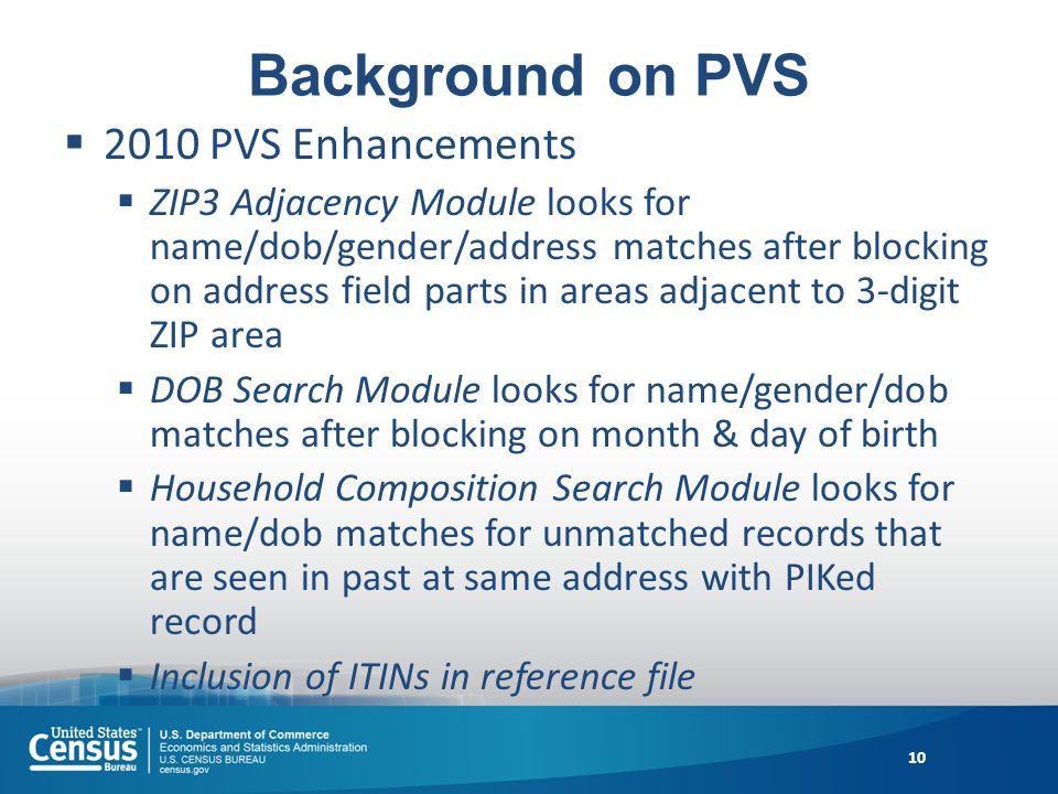 Background on PVS 2010 PVS Enhancements ZIP3 Adjacency Module looks for name/dob/gender/address matches after blocking on address field parts in areas adjacent to 3-digit ZIP area DOB Search Module looks for name/gender/dob matches after blocking on month & day of birth Household Composition Search Module looks for name/dob matches for unmatched records that are seen in past at same address with PIKed record Inclusion of ITINs in reference file 10