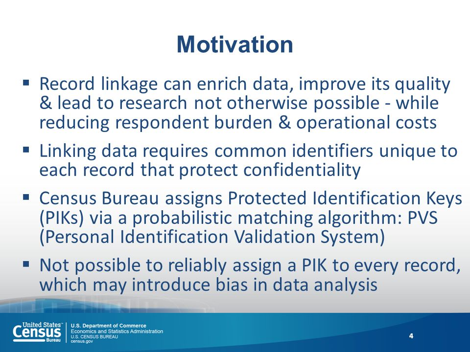 Motivation Record linkage can enrich data, improve its quality & lead to research not otherwise possible - while reducing respondent burden & operational costs Linking data requires common identifiers unique to each record that protect confidentiality Census Bureau assigns Protected Identification Keys (PIKs) via a probabilistic matching algorithm: PVS (Personal Identification Validation System) Not possible to reliably assign a PIK to every record, which may introduce bias in data analysis 4