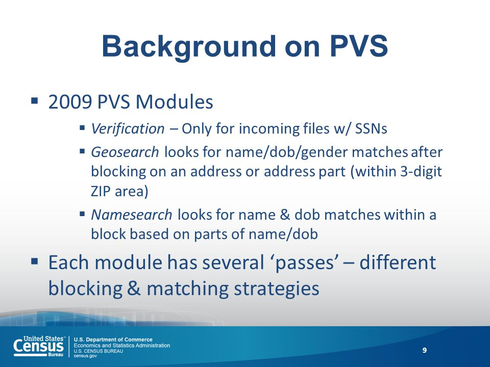 Background on PVS 2009 PVS Modules Verification – Only for incoming files w/ SSNs Geosearch looks for name/dob/gender matches after blocking on an address or address part (within 3-digit ZIP area) Namesearch looks for name & dob matches within a block based on parts of name/dob Each module has several passes – different blocking & matching strategies 9