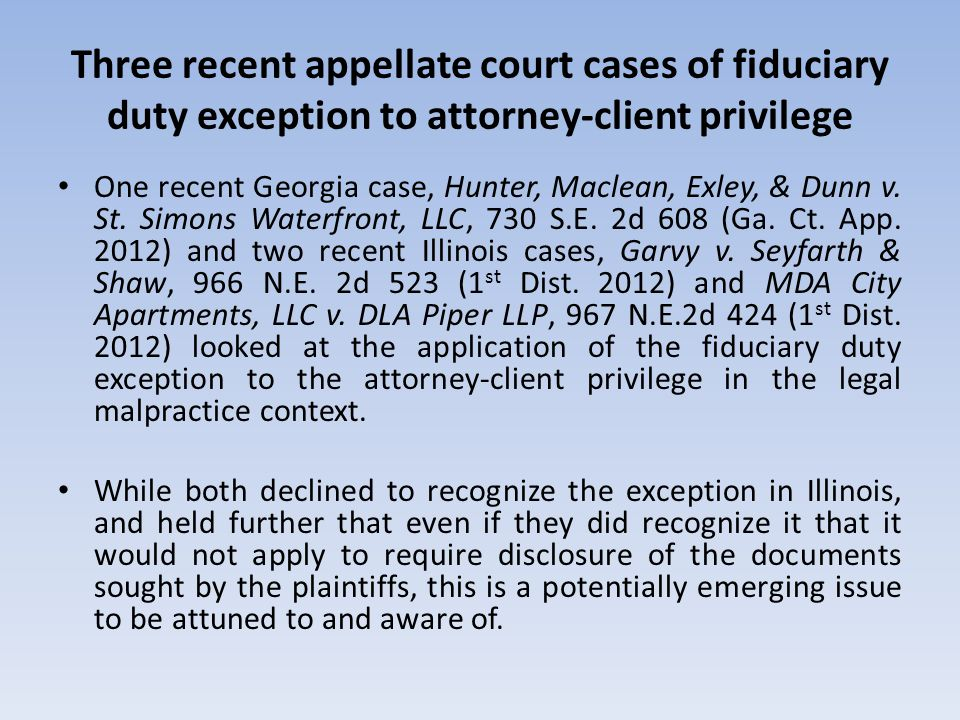Three recent appellate court cases of fiduciary duty exception to attorney-client privilege One recent Georgia case, Hunter, Maclean, Exley, & Dunn v.
