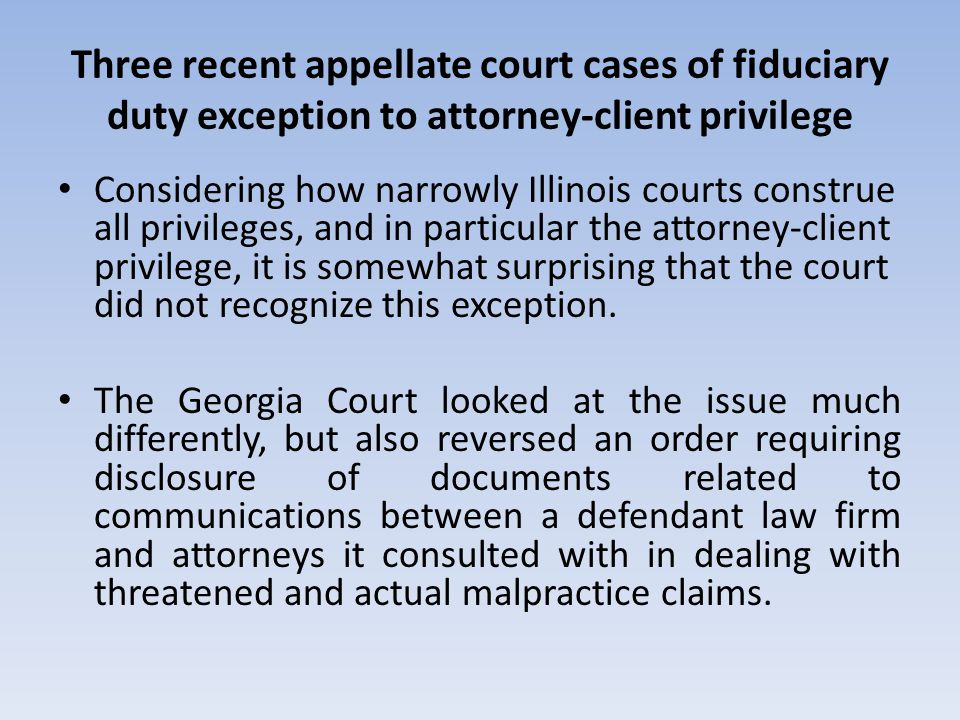 Three recent appellate court cases of fiduciary duty exception to attorney-client privilege Considering how narrowly Illinois courts construe all priv