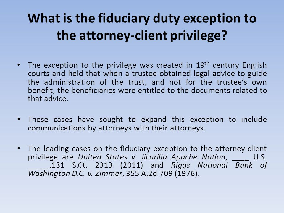 What is the fiduciary duty exception to the attorney-client privilege? The exception to the privilege was created in 19 th century English courts and