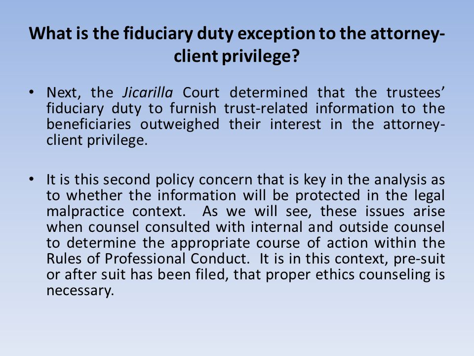 What is the fiduciary duty exception to the attorney- client privilege? Next, the Jicarilla Court determined that the trustees fiduciary duty to furni