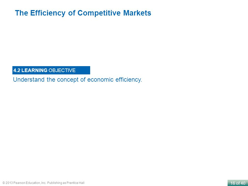 16 of 40 © 2013 Pearson Education, Inc. Publishing as Prentice Hall Understand the concept of economic efficiency. 4.2 LEARNING OBJECTIVE The Efficien