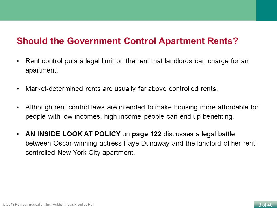 3 of 40 © 2013 Pearson Education, Inc. Publishing as Prentice Hall Should the Government Control Apartment Rents? Rent control puts a legal limit on t
