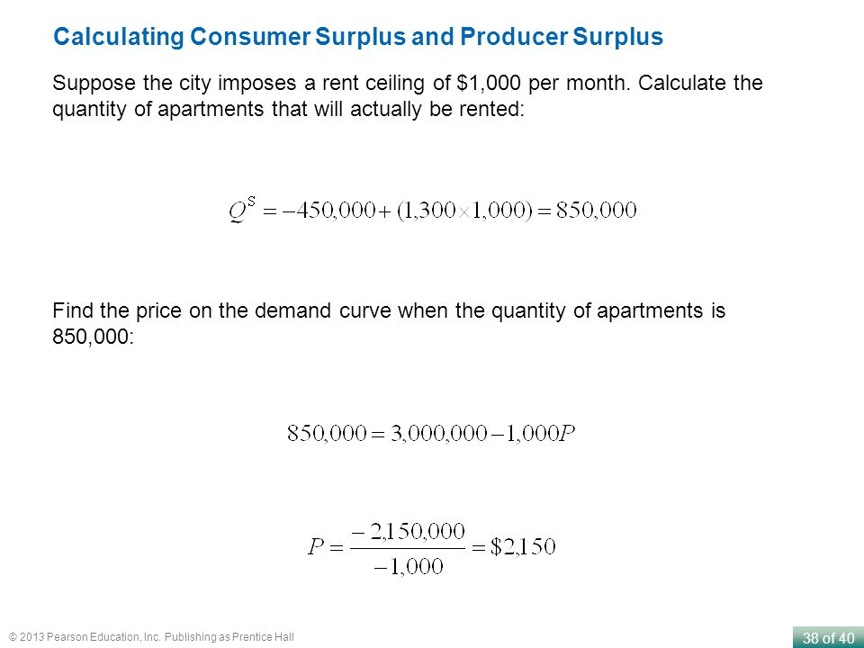 38 of 40 © 2013 Pearson Education, Inc. Publishing as Prentice Hall Calculating Consumer Surplus and Producer Surplus Suppose the city imposes a rent