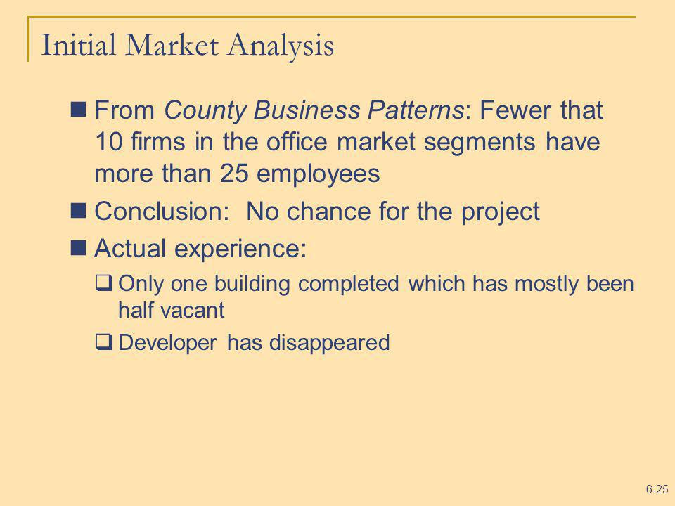 6-25 Initial Market Analysis From County Business Patterns: Fewer that 10 firms in the office market segments have more than 25 employees Conclusion: