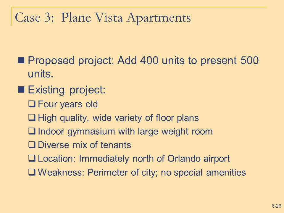 6-26 Case 3: Plane Vista Apartments Proposed project: Add 400 units to present 500 units. Existing project: Four years old High quality, wide variety