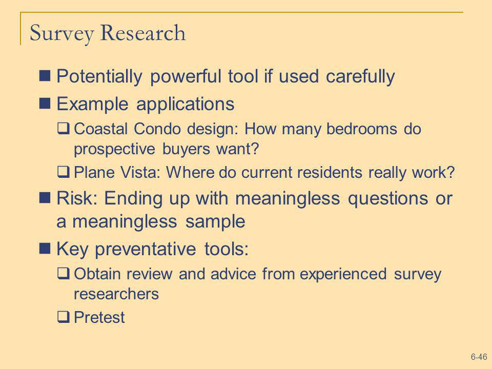 6-46 Survey Research Potentially powerful tool if used carefully Example applications Coastal Condo design: How many bedrooms do prospective buyers wa