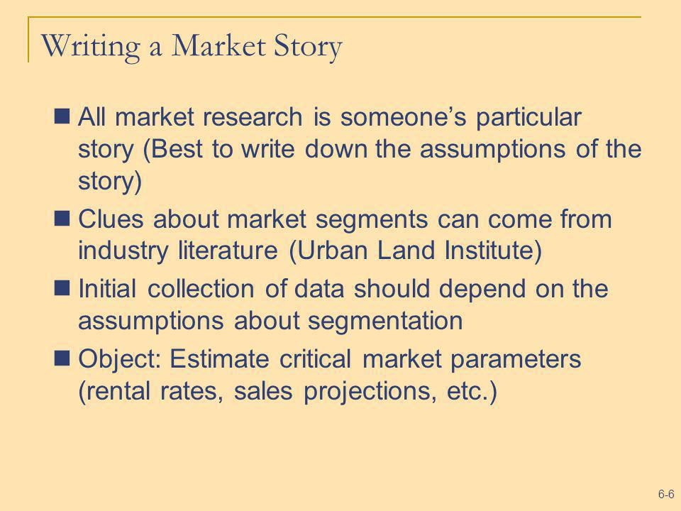 6-6 Writing a Market Story All market research is someones particular story (Best to write down the assumptions of the story) Clues about market segme