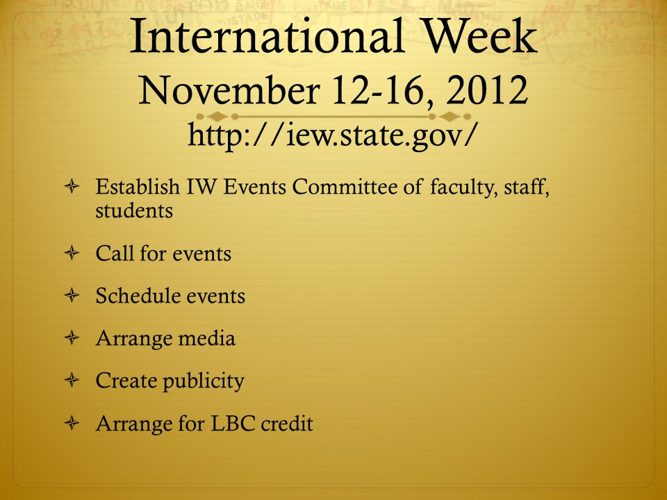 International Week November 12-16, 2012 http://iew.state.gov/ Establish IW Events Committee of faculty, staff, students Call for events Schedule events Arrange media Create publicity Arrange for LBC credit