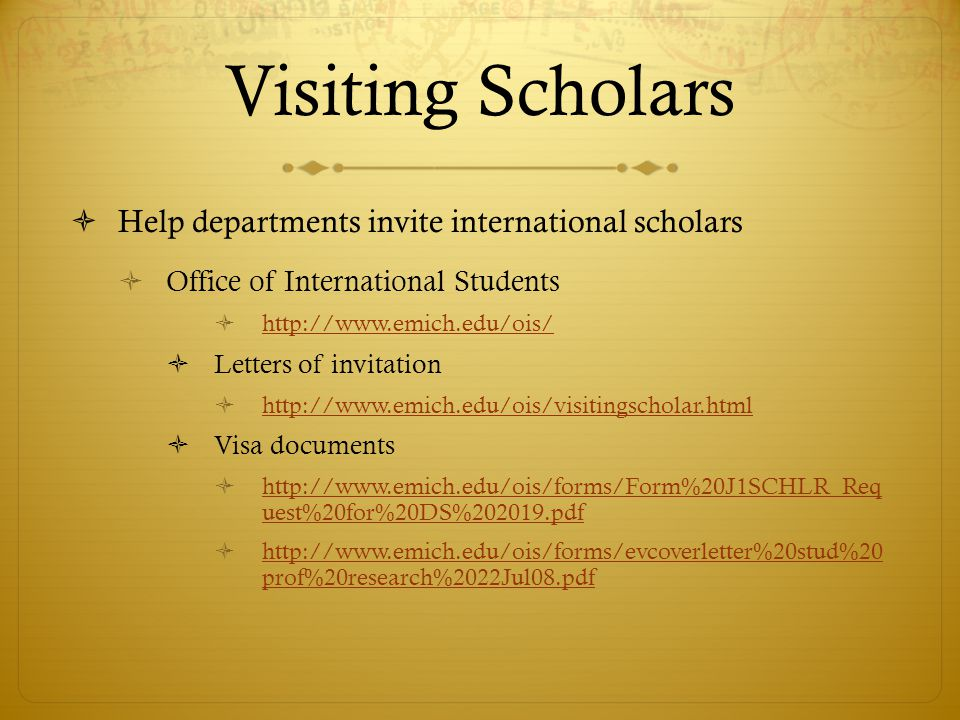 Visiting Scholars Help departments invite international scholars Office of International Students http://www.emich.edu/ois/ Letters of invitation http://www.emich.edu/ois/visitingscholar.html Visa documents http://www.emich.edu/ois/forms/Form%20J1SCHLR_Req uest%20for%20DS%202019.pdf http://www.emich.edu/ois/forms/Form%20J1SCHLR_Req uest%20for%20DS%202019.pdf http://www.emich.edu/ois/forms/evcoverletter%20stud%20 prof%20research%2022Jul08.pdf http://www.emich.edu/ois/forms/evcoverletter%20stud%20 prof%20research%2022Jul08.pdf