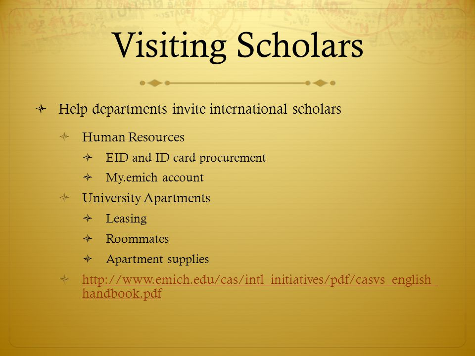 Visiting Scholars Help departments invite international scholars Human Resources EID and ID card procurement My.emich account University Apartments Leasing Roommates Apartment supplies http://www.emich.edu/cas/intl_initiatives/pdf/casvs_english_ handbook.pdf http://www.emich.edu/cas/intl_initiatives/pdf/casvs_english_ handbook.pdf