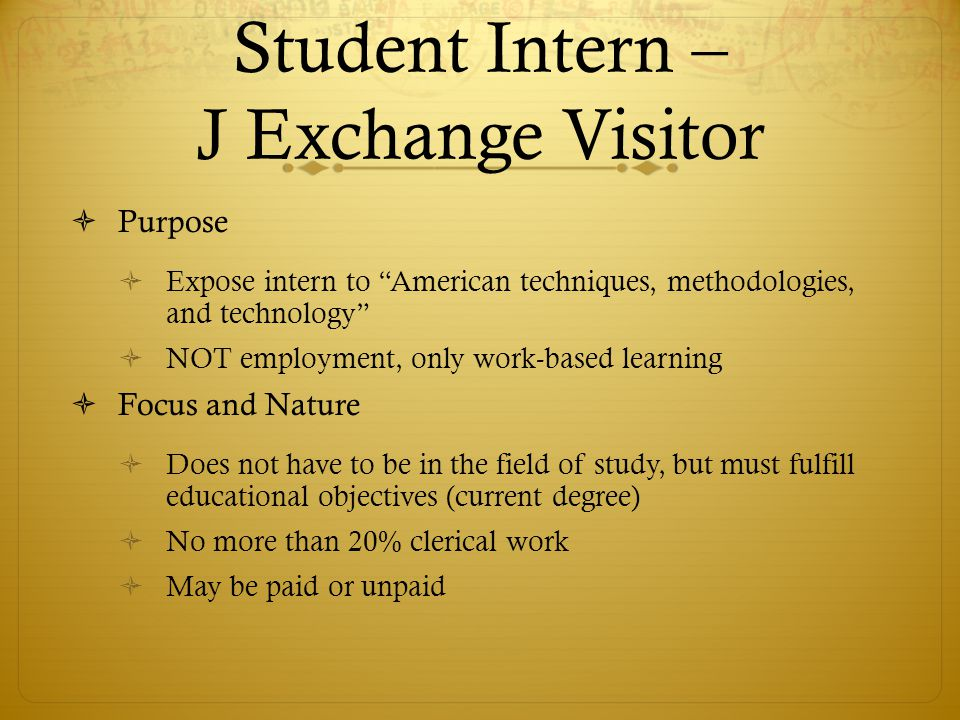 Student Intern – J Exchange Visitor Purpose Expose intern to American techniques, methodologies, and technology NOT employment, only work-based learning Focus and Nature Does not have to be in the field of study, but must fulfill educational objectives (current degree) No more than 20% clerical work May be paid or unpaid